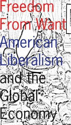 Freedom from Want American Liberalism and the Global Economy  2007 9781933368627 Front Cover