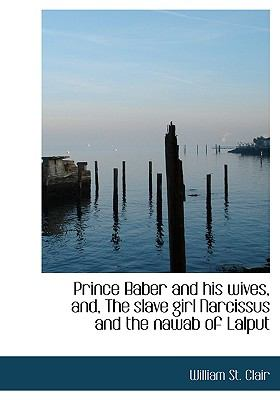 Prince Baber and His Wives, and, the Slave Girl Narcissus and the Nawab of Lalput N/A 9781115365628 Front Cover