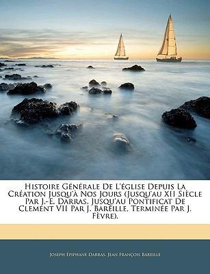 Histoire G�n�rale de L'�glise Depuis la Cr�ation Jusqu'� Nos Jours (Jusqu'Au Xii Si�cle Par J -E Darras, Jusqu'Au Pontificat de Clement Vii Par J B  N/A edition cover