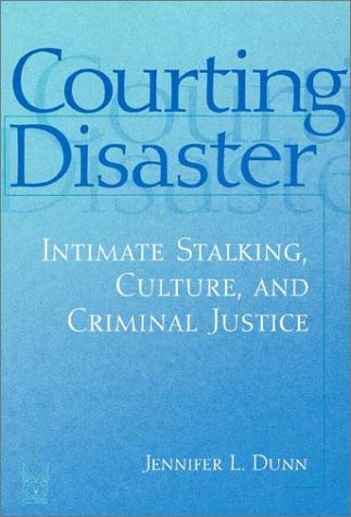 Courting Disaster Intimate Stalking, Culture, and Criminal Justice  2002 edition cover