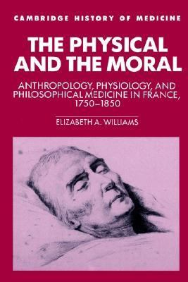 Physical and the Moral Anthropology, Physiology, and Philosophical Medicine in France, 1750-1850  2002 9780521524629 Front Cover