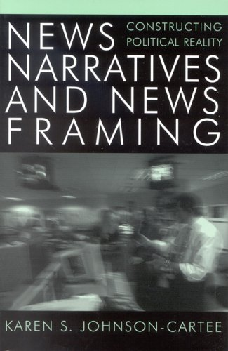 News Narratives and News Framing Constructing Political Reality  2004 9780742536630 Front Cover