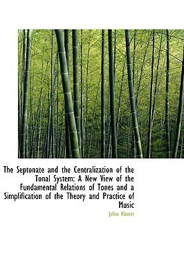 The Septonate and the Centralization of the Tonal System: A New View of the Fundamental Relations of Tones and a Simplification of the Theory and Practice of Music  2009 edition cover