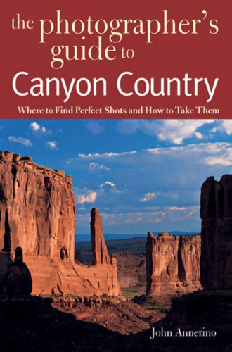 Photographer's Guide to Canyon Country Where to Find Perfect Shots and How to Take Them  2006 9780881506631 Front Cover