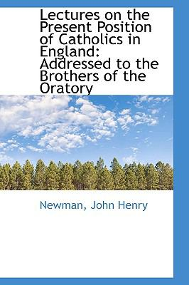 Lectures on the Present Position of Catholics in England Addressed to the Brothers of the Oratory N/A 9781113440631 Front Cover