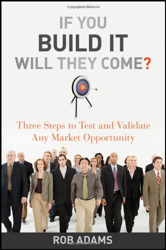 If You Build It Will They Come? Three Steps to Test and Validate Any Market Opportunity  2010 edition cover