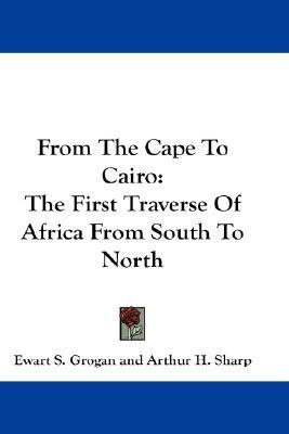From the Cape to Cairo The First Traverse of Africa from South to North N/A 9780548266632 Front Cover