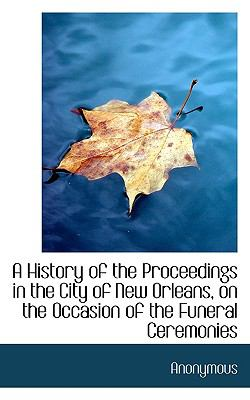 History of the Proceedings in the City of New Orleans, on the Occasion of the Funeral Ceremonies  N/A 9781116679632 Front Cover