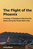 Flight of the Phoenix Investing in Zimbabwe's Rise from the Ashes During the Global Debt Crisis N/A 9781490908632 Front Cover