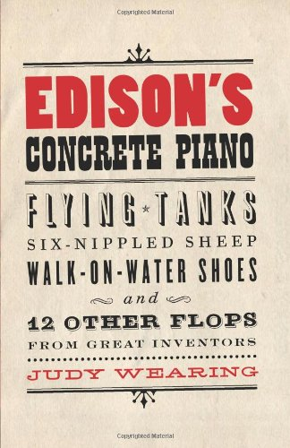 Edison's Concrete Piano Flying Tanks, Six-Nippled Sheep, Walk-on-Water Shoes, and 12 Other Flops from Great Inventors  2009 9781550228632 Front Cover