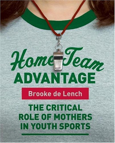 Home Team Advantage The Critical Role of Mothers in Youth Sports  2006 9780060881634 Front Cover