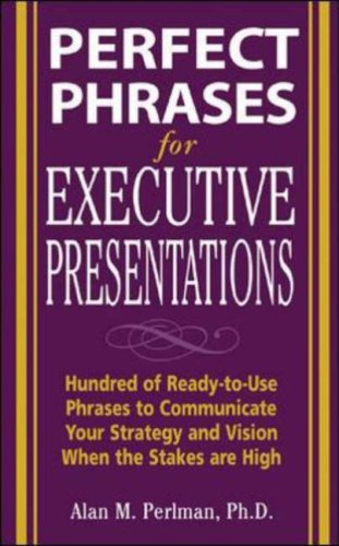 Perfect Phrases for Executive Presentations: Hundreds of Ready-To-Use Phrases to Use to Communicate Your Strategy and Vision When the Stakes Are High   2006 9780071467636 Front Cover