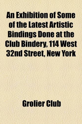 Exhibition of Some of the Latest Artistic Bindings Done at the Club Bindery, 114 West 32nd Street, New York  2010 edition cover