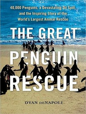 The Great Penguin Rescue: 40,000 Penguins, a Devastating Oil Spill, and the Inspiring Story of the World's Largest Animal Rescue, Library Edition  2010 9781400149636 Front Cover