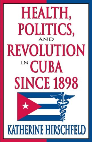 Health, Politics, and Revolution in Cuba Since 1898   2009 9781412808637 Front Cover
