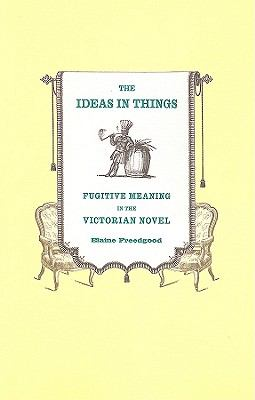 Ideas in Things Fugitive Meaning in the Victorian Novel  2010 edition cover
