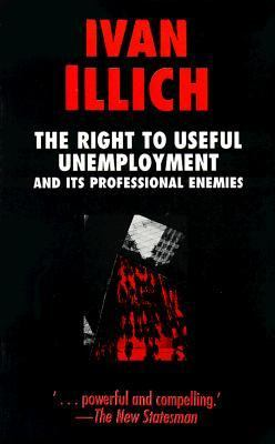 Right to Useful Unemployment The Right to Useful Unemployment and Its Professional Enemies  1996 (Reprint) edition cover