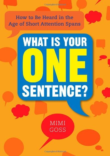 What Is Your One Sentence? How to Be Heard in the Age of Short Attention Spans  2012 edition cover