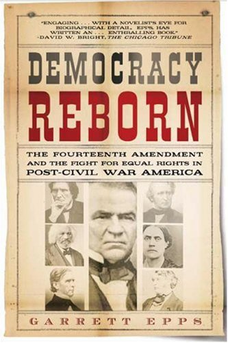 Democracy Reborn The Fourteenth Amendment and the Fight for Equal Rights in Post-Civil War America N/A edition cover