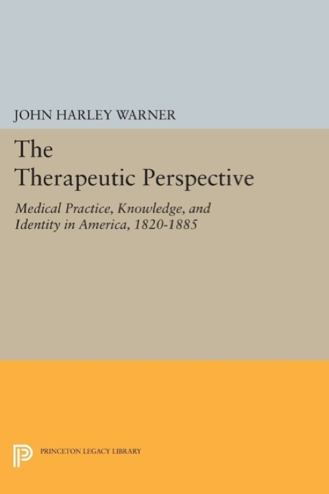 Therapeutic Perspective Medical Practice, Knowledge, and Identity in America, 1820-1885  1997 (Revised) 9781400864638 Front Cover