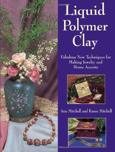 Liquid Polymer Clay Fabulous New Techniques for Making Jewelry and Home Accents  2003 9780873495639 Front Cover