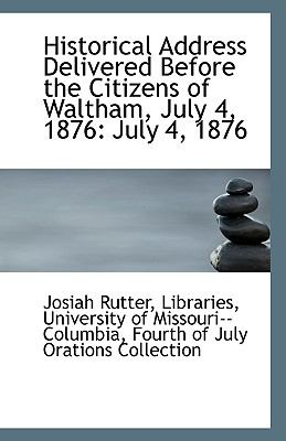 Historical Address Delivered Before the Citizens of Waltham, July 4 1876 : July 4 1876 N/A 9781113390639 Front Cover