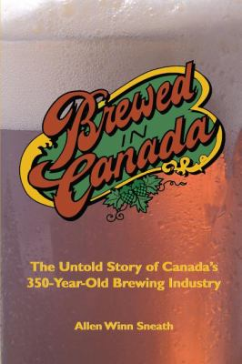 Brewed in Canada The Untold Story of Canada's 350-Year-Old Brewing Industry  2001 9781550023640 Front Cover