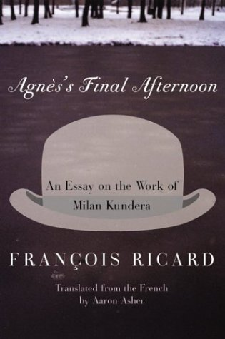 Agnes's Final Afternoon An Essay on the Work of Milan Kundera  2003 9780060005641 Front Cover