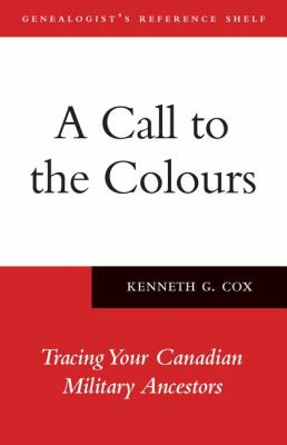 Call to the Colours Tracing Your Canadian Military Ancestors  2011 9781554888641 Front Cover