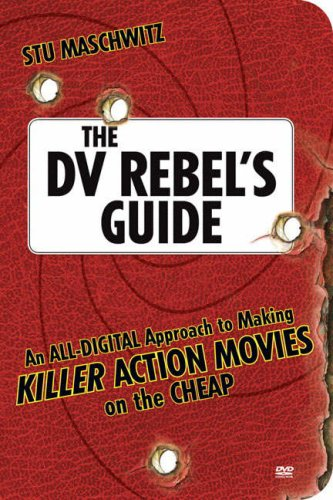 DV Rebel's Guide An All-Digital Approach to Making Killer Action Movies on the Cheap  2007 edition cover