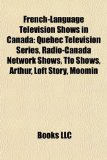 French-Language Television Shows in Canad Quebec Television Series, Radio-Canada Network Shows, Tfo Shows, Arthur, Loft Story, Moomin N/A edition cover