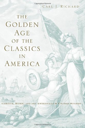 Golden Age of the Classics in America Greece, Rome, and the Antebellum United States  2009 9780674032644 Front Cover