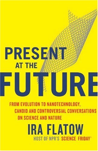 Present at the Future From Evolution to Nanotechnology, Candid and Controversial Conversations on Science and Nature  2007 9780060732646 Front Cover