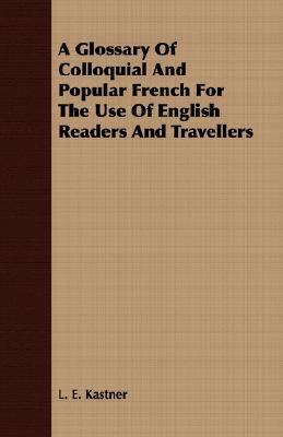 Glossary of Colloquial and Popular French for the Use of English Readers and Travellers  N/A 9781406708646 Front Cover