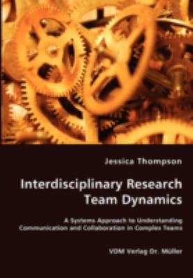 Interdisciplinary Research Team Dynamics - a Systems Approach to Understanding Communication and Collaboration in Complex Teams N/A 9783836453646 Front Cover