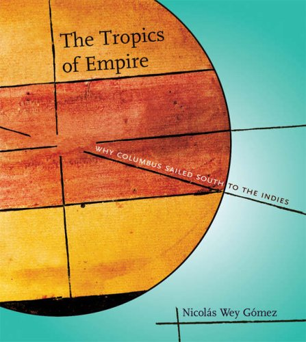 Tropics of Empire Why Columbus Sailed South to the Indies  2008 9780262232647 Front Cover
