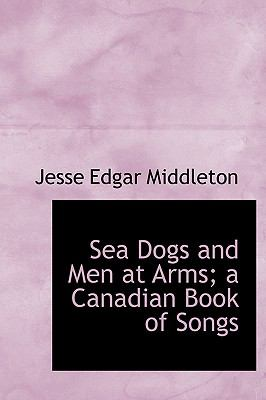 Sea Dogs and Men at Arms; a Canadian Book of Songs  N/A 9781116181647 Front Cover