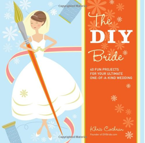 DIY Bride 40 Fun Projects for Your Ultimate One-Of-a-Kind Wedding  2007 9781561589647 Front Cover