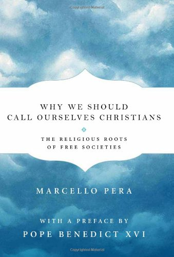 Why We Should Call Ourselves Christians The Religious Roots of Free Societies  2011 9781594035647 Front Cover