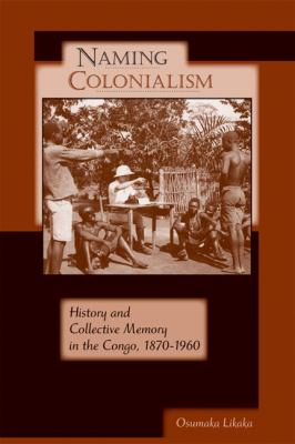 Naming Colonialism History and Collective Memory in the Congo, 1870-1960  2009 9780299233648 Front Cover