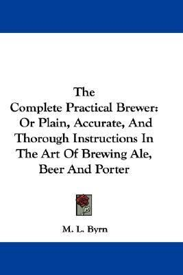 Complete Practical Brewer Or Plain, Accurate, and Thorough Instructions in the Art of Brewing Ale, Beer and Porter N/A edition cover