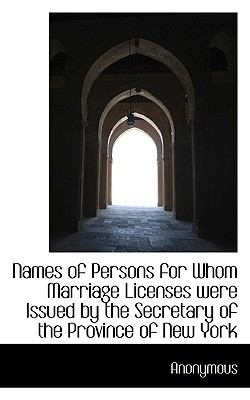 Names of Persons for Whom Marriage Licenses Were Issued by the Secretary of the Province of New York N/A 9781115347648 Front Cover