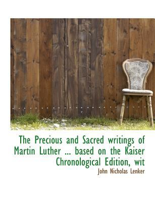 Precious and Sacred Writings of Martin Luther Based on the Kaiser Chronological Edition, Wit N/A 9781115363648 Front Cover