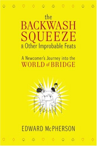 Backwash Squeeze and Other Improbable Feats A Newcomer's Journey into the World of Bridge  2007 9780061127649 Front Cover
