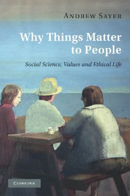Why Things Matter to People Social Science, Values and Ethical Life  2011 9780521171649 Front Cover