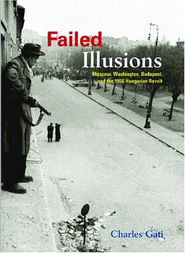 Failed Illusions Moscow, Washington, Budapest, and the 1956 Hungarian Revolt  2006 edition cover