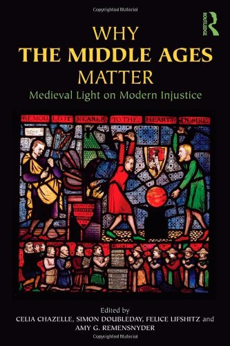 Why the Middle Ages Matter Medieval Light on Modern Injustice  2012 edition cover