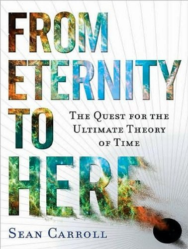 From Eternity to Here: The Quest for the Ultimate Theory of Time  2010 9781400165650 Front Cover