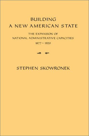 Building a New American State The Expansion of National Administrative Capacities, 1877-1920  1982 9780521288651 Front Cover