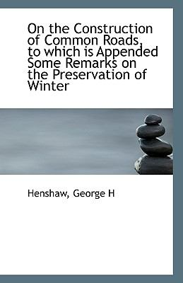 On the Construction of Common Roads, to Which Is Appended Some Remarks on the Preservation of Winter N/A 9781113550651 Front Cover